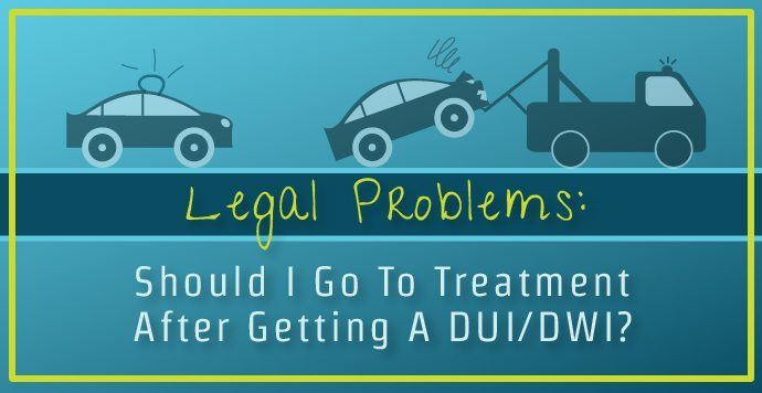 Legal Problems- Should I Go To Treatment After Getting A DUI-DWI