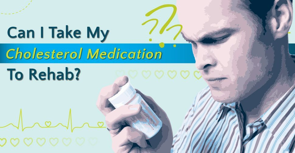 Can I take my cholesterol medication to rehab