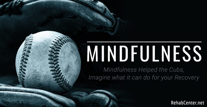 RehabCenter.net Mindfulness Helped the Cubs Imagine what it can do for your Recovery