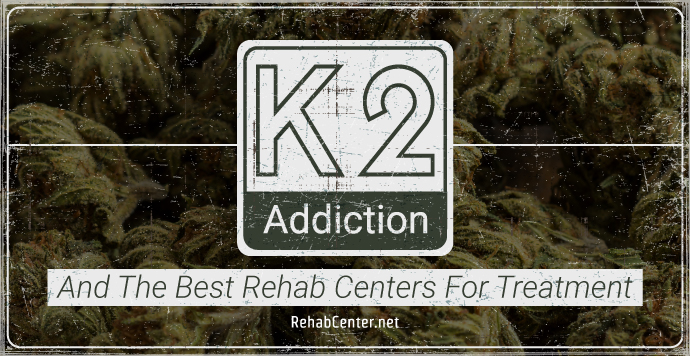 RehabCenter.net K2 Addiction And The Best Rehab Centers For Treatment